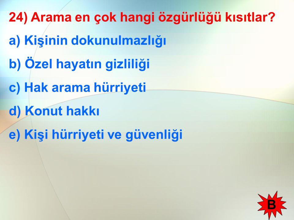 24) Arama en çok hangi özgürlüğü kısıtlar? a) Kişinin dokunulmazlığı b) Özel hayatın gizliliği c) Hak arama hürriyeti d) Konut hakkı e) Kişi hürriyeti