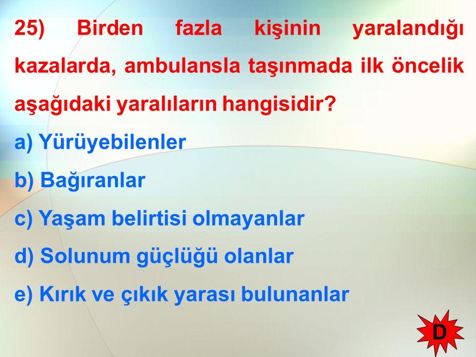 25) Birden fazla kişinin yaralandığı kazalarda, ambulansla taşınmada ilk öncelik aşağıdaki yaralıların hangisidir? a) Yürüyebilenler b) Bağıranlar c)