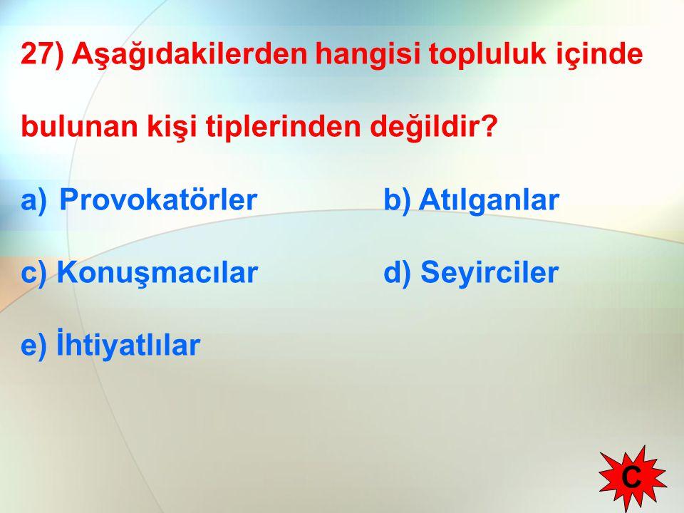 27) Aşağıdakilerden hangisi topluluk içinde bulunan kişi tiplerinden değildir? a)Provokatörler b) Atılganlar c) Konuşmacılar d) Seyirciler e) İhtiyatl