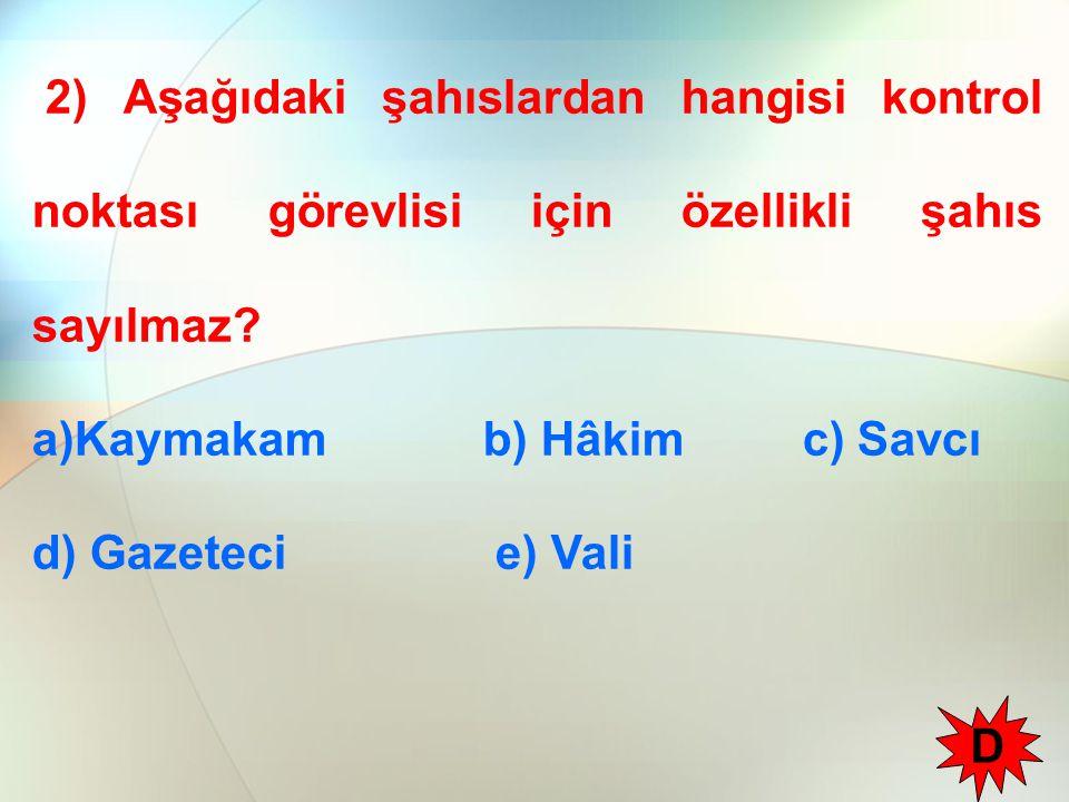 2) Aşağıdaki şahıslardan hangisi kontrol noktası görevlisi için özellikli şahıs sayılmaz? a)Kaymakam b) Hâkim c) Savcı d) Gazeteci e) Vali D