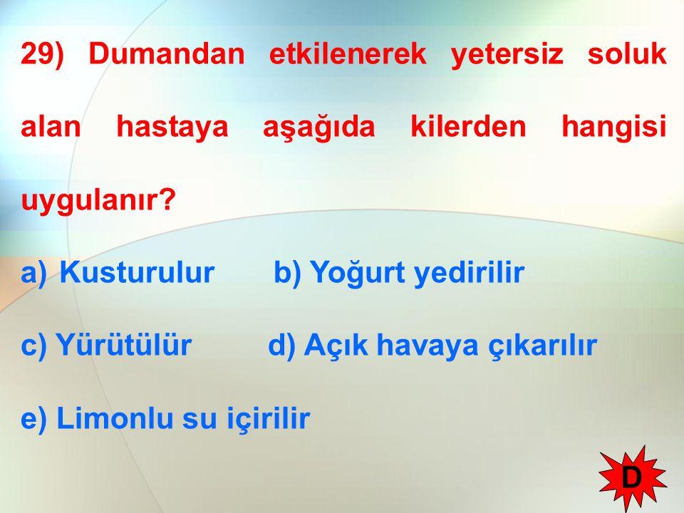 29) Dumandan etkilenerek yetersiz soluk alan hastaya aşağıda kilerden hangisi uygulanır? a)Kusturulur b) Yoğurt yedirilir c) Yürütülür d) Açık havaya