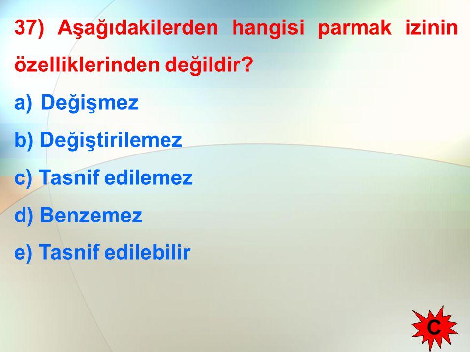37) Aşağıdakilerden hangisi parmak izinin özelliklerinden değildir? a)Değişmez b) Değiştirilemez c) Tasnif edilemez d) Benzemez e) Tasnif edilebilir C