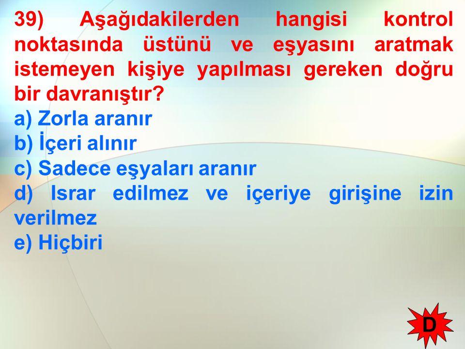 39) Aşağıdakilerden hangisi kontrol noktasında üstünü ve eşyasını aratmak istemeyen kişiye yapılması gereken doğru bir davranıştır? a) Zorla aranır b)