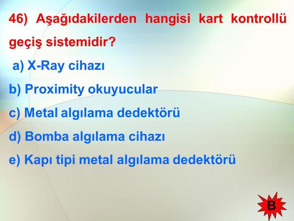46) Aşağıdakilerden hangisi kart kontrollü geçiş sistemidir? a) X-Ray cihazı b) Proximity okuyucular c) Metal algılama dedektörü d) Bomba algılama cih