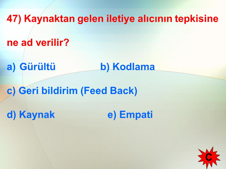47) Kaynaktan gelen iletiye alıcının tepkisine ne ad verilir? a)Gürültü b) Kodlama c) Geri bildirim (Feed Back) d) Kaynak e) Empati C