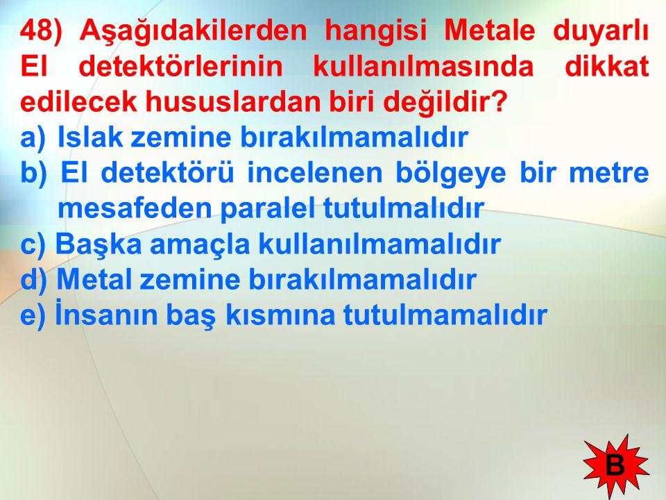 48) Aşağıdakilerden hangisi Metale duyarlı El detektörlerinin kullanılmasında dikkat edilecek hususlardan biri değildir? a)Islak zemine bırakılmamalıd