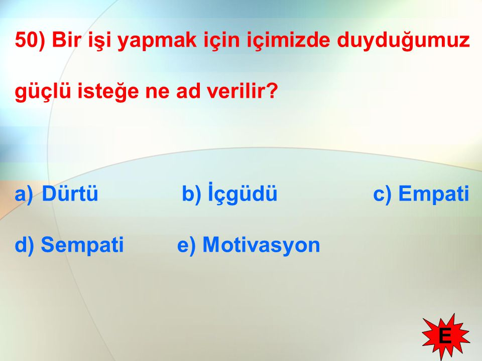 50) Bir işi yapmak için içimizde duyduğumuz güçlü isteğe ne ad verilir? a)Dürtü b) İçgüdü c) Empati d) Sempati e) Motivasyon E