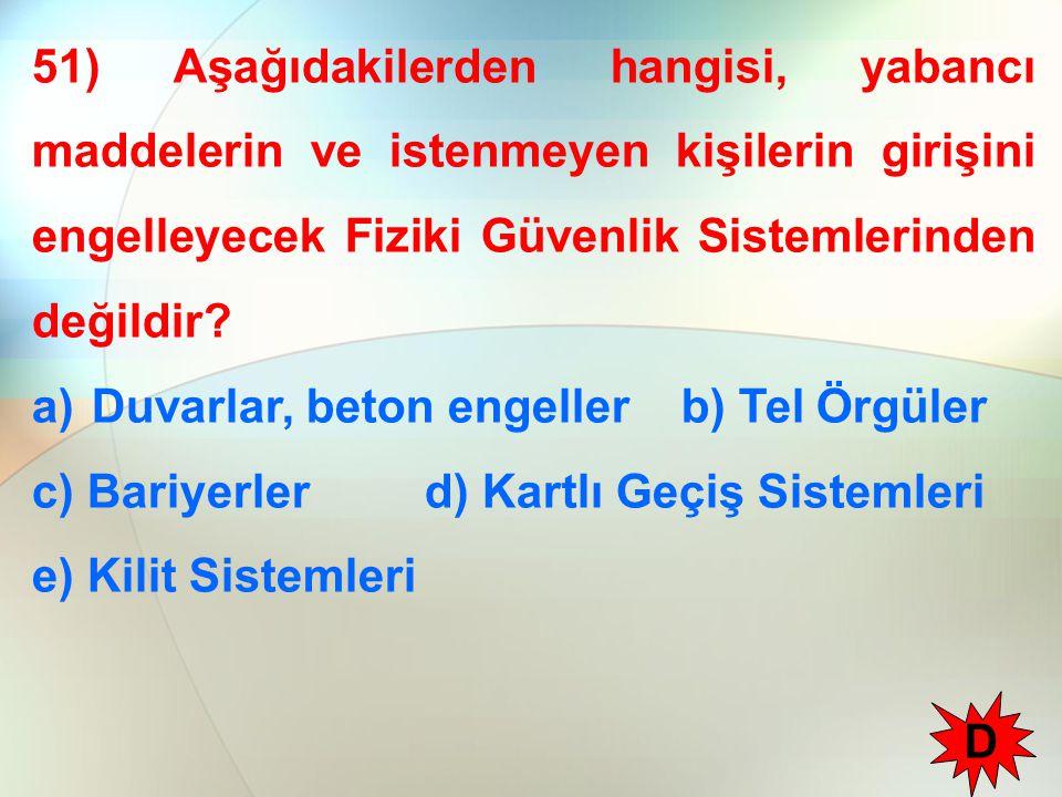 51) Aşağıdakilerden hangisi, yabancı maddelerin ve istenmeyen kişilerin girişini engelleyecek Fiziki Güvenlik Sistemlerinden değildir? a)Duvarlar, bet