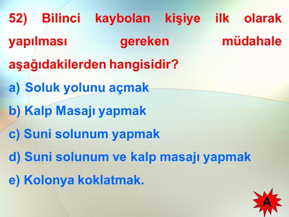 52) Bilinci kaybolan kişiye ilk olarak yapılması gereken müdahale aşağıdakilerden hangisidir? a)Soluk yolunu açmak b) Kalp Masajı yapmak c) Suni solun