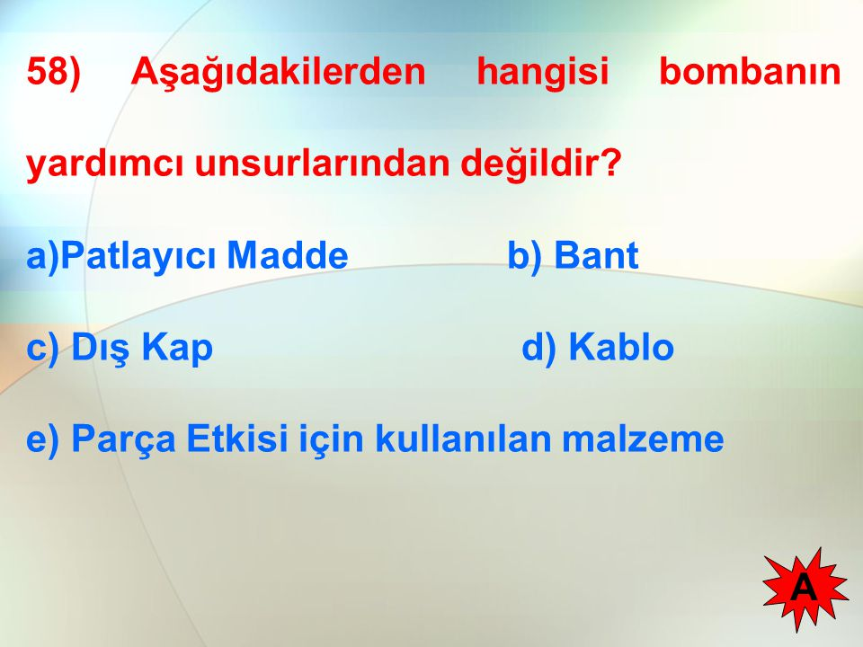 58) Aşağıdakilerden hangisi bombanın yardımcı unsurlarından değildir? a)Patlayıcı Madde b) Bant c) Dış Kap d) Kablo e) Parça Etkisi için kullanılan ma