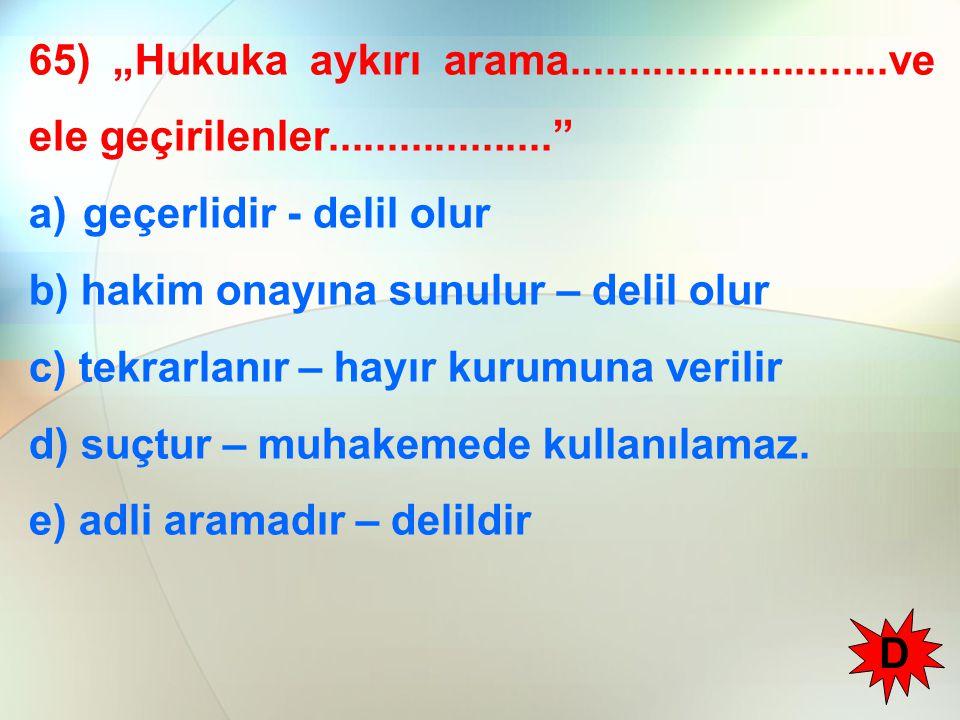 """65) """"Hukuka aykırı arama...........................ve ele geçirilenler................... a)geçerlidir - delil olur b) hakim onayına sunulur – delil olur c) tekrarlanır – hayır kurumuna verilir d) suçtur – muhakemede kullanılamaz."""