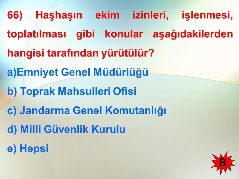 66) Haşhaşın ekim izinleri, işlenmesi, toplatılması gibi konular aşağıdakilerden hangisi tarafından yürütülür? a)Emniyet Genel Müdürlüğü b) Toprak Mah