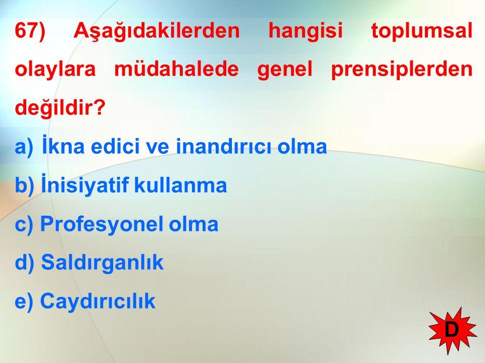 67) Aşağıdakilerden hangisi toplumsal olaylara müdahalede genel prensiplerden değildir? a)İkna edici ve inandırıcı olma b) İnisiyatif kullanma c) Prof