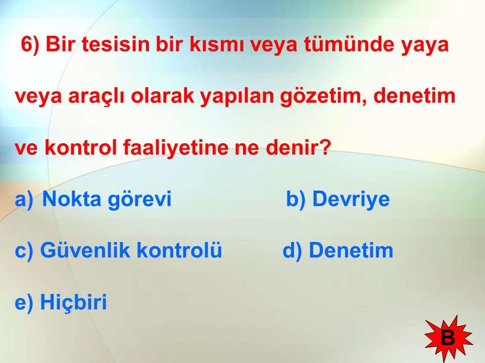 6) Bir tesisin bir kısmı veya tümünde yaya veya araçlı olarak yapılan gözetim, denetim ve kontrol faaliyetine ne denir? a)Nokta görevi b) Devriye c) G