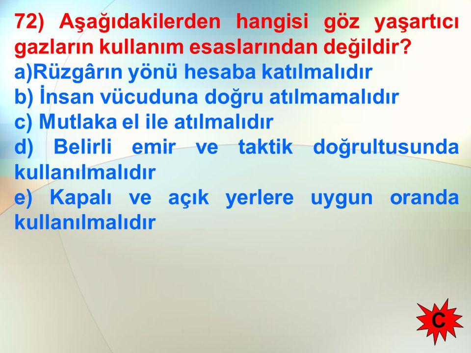 72) Aşağıdakilerden hangisi göz yaşartıcı gazların kullanım esaslarından değildir? a)Rüzgârın yönü hesaba katılmalıdır b) İnsan vücuduna doğru atılmam