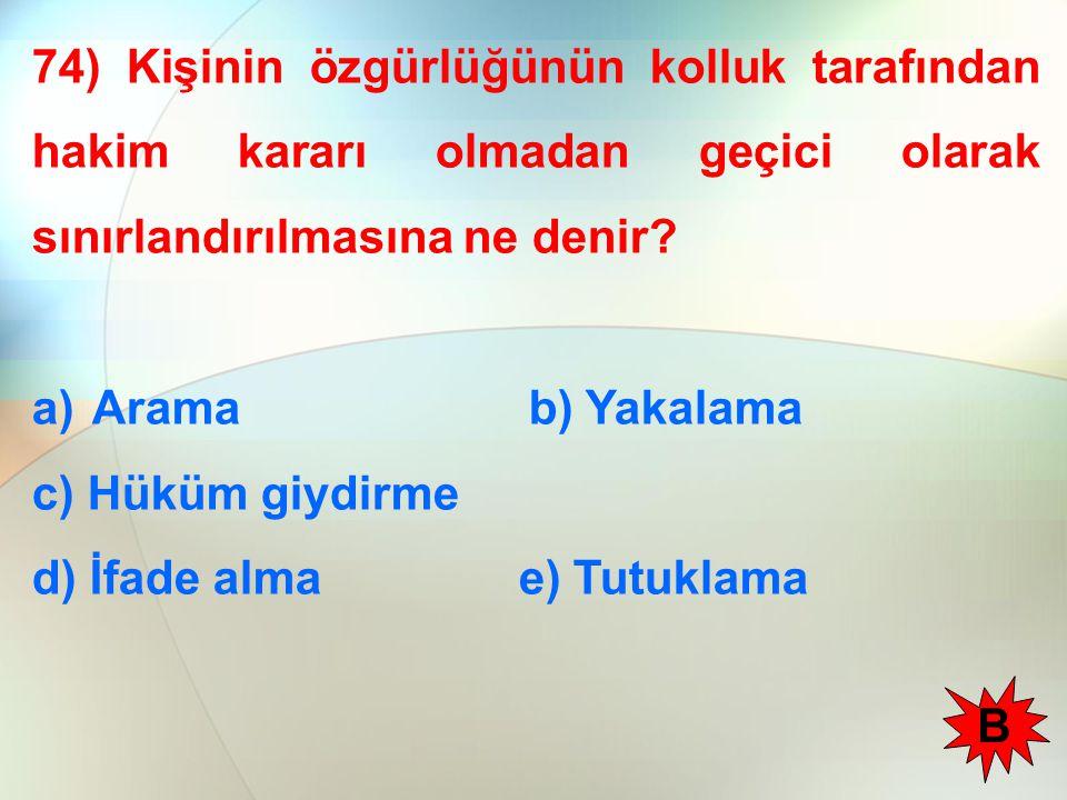 74) Kişinin özgürlüğünün kolluk tarafından hakim kararı olmadan geçici olarak sınırlandırılmasına ne denir? a)Arama b) Yakalama c) Hüküm giydirme d) İ