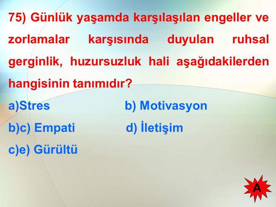 75) Günlük yaşamda karşılaşılan engeller ve zorlamalar karşısında duyulan ruhsal gerginlik, huzursuzluk hali aşağıdakilerden hangisinin tanımıdır? a)S