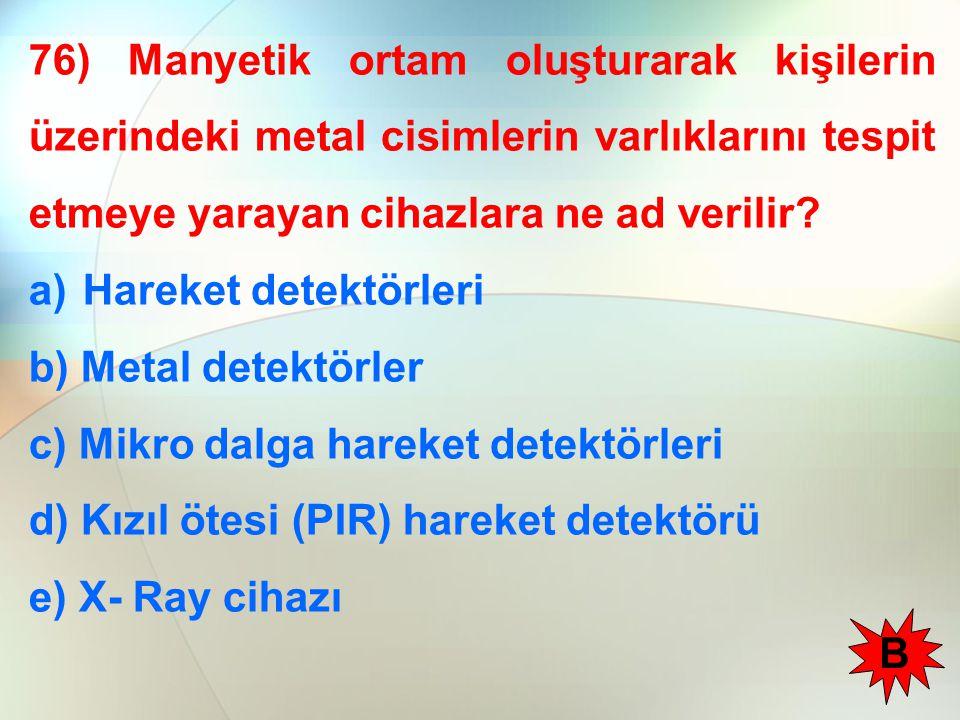 76) Manyetik ortam oluşturarak kişilerin üzerindeki metal cisimlerin varlıklarını tespit etmeye yarayan cihazlara ne ad verilir? a)Hareket detektörler