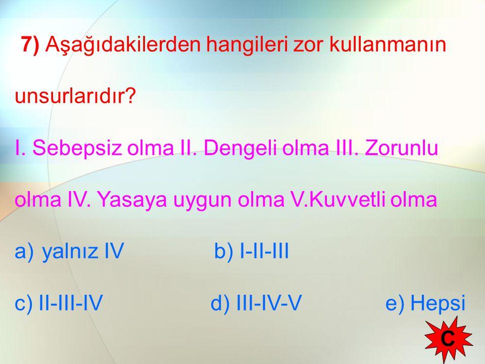7) Aşağıdakilerden hangileri zor kullanmanın unsurlarıdır? I. Sebepsiz olma II. Dengeli olma III. Zorunlu olma IV. Yasaya uygun olma V.Kuvvetli olma a