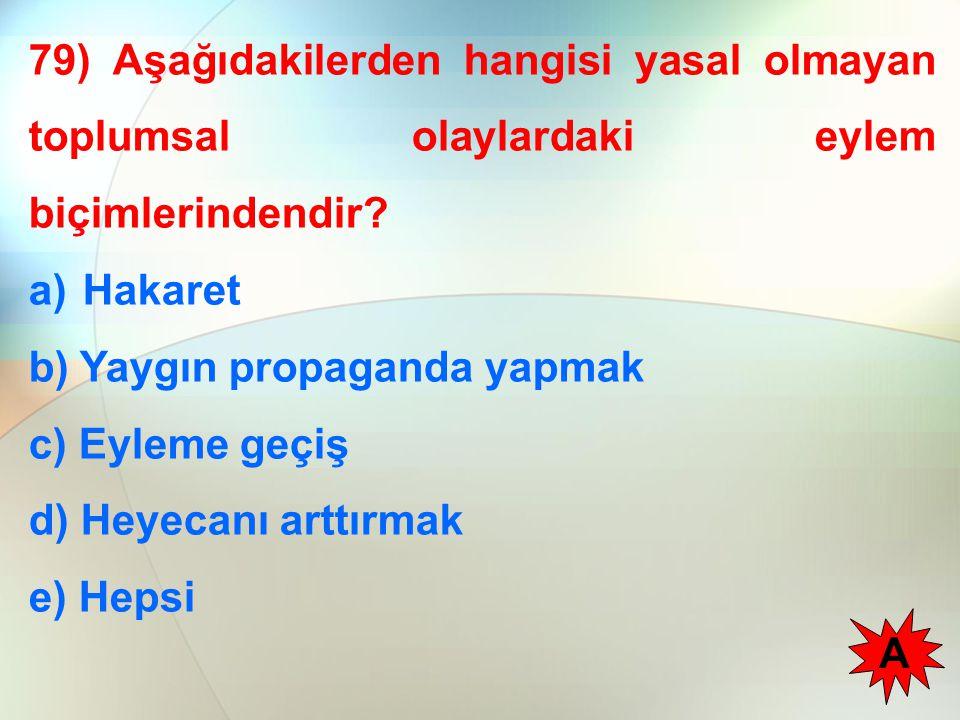 79) Aşağıdakilerden hangisi yasal olmayan toplumsal olaylardaki eylem biçimlerindendir? a)Hakaret b) Yaygın propaganda yapmak c) Eyleme geçiş d) Heyec