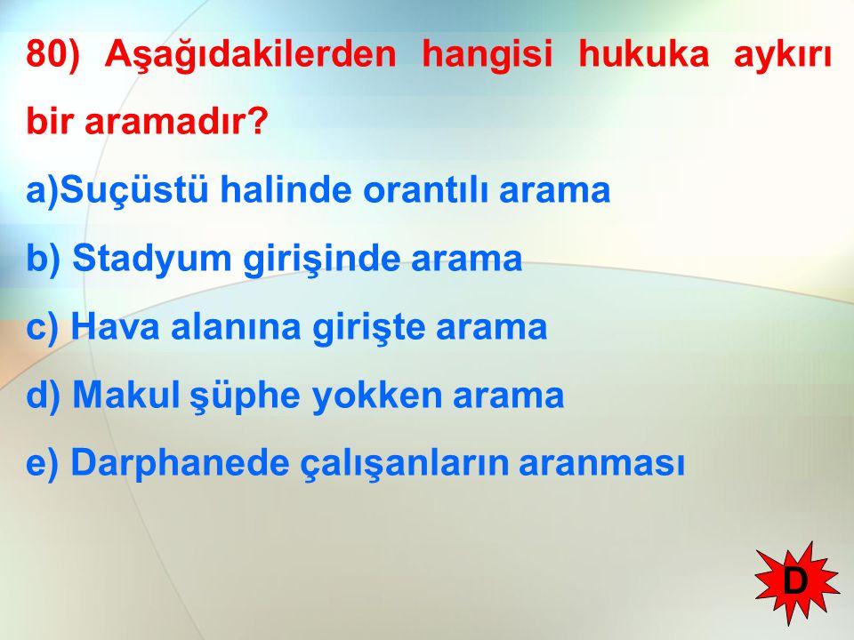 80) Aşağıdakilerden hangisi hukuka aykırı bir aramadır? a)Suçüstü halinde orantılı arama b) Stadyum girişinde arama c) Hava alanına girişte arama d) M
