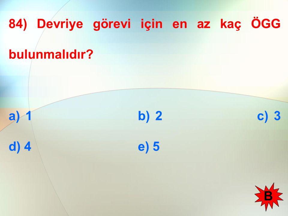 84) Devriye görevi için en az kaç ÖGG bulunmalıdır? a) 1 b) 2 c) 3 d) 4 e) 5 B