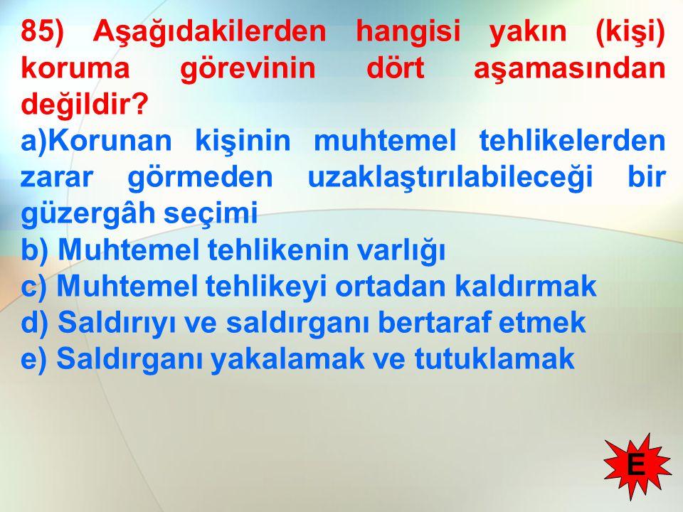 85) Aşağıdakilerden hangisi yakın (kişi) koruma görevinin dört aşamasından değildir? a)Korunan kişinin muhtemel tehlikelerden zarar görmeden uzaklaştı