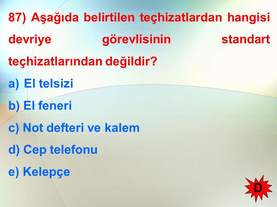 87) Aşağıda belirtilen teçhizatlardan hangisi devriye görevlisinin standart teçhizatlarından değildir? a)El telsizi b) El feneri c) Not defteri ve kal