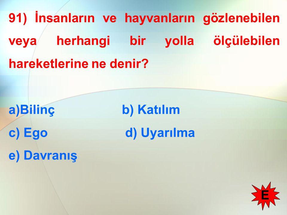 91) İnsanların ve hayvanların gözlenebilen veya herhangi bir yolla ölçülebilen hareketlerine ne denir? a)Bilinç b) Katılım c) Ego d) Uyarılma e) Davra