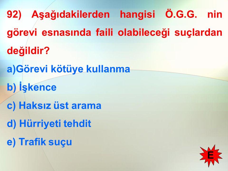 92) Aşağıdakilerden hangisi Ö.G.G. nin görevi esnasında faili olabileceği suçlardan değildir? a)Görevi kötüye kullanma b) İşkence c) Haksız üst arama