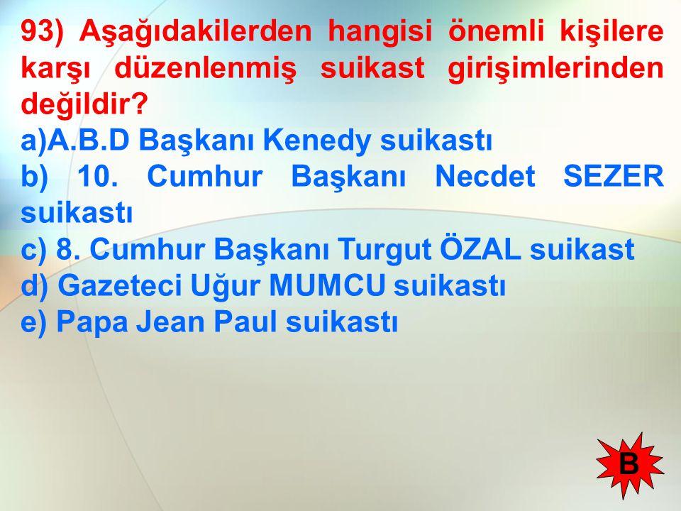 93) Aşağıdakilerden hangisi önemli kişilere karşı düzenlenmiş suikast girişimlerinden değildir? a)A.B.D Başkanı Kenedy suikastı b) 10. Cumhur Başkanı