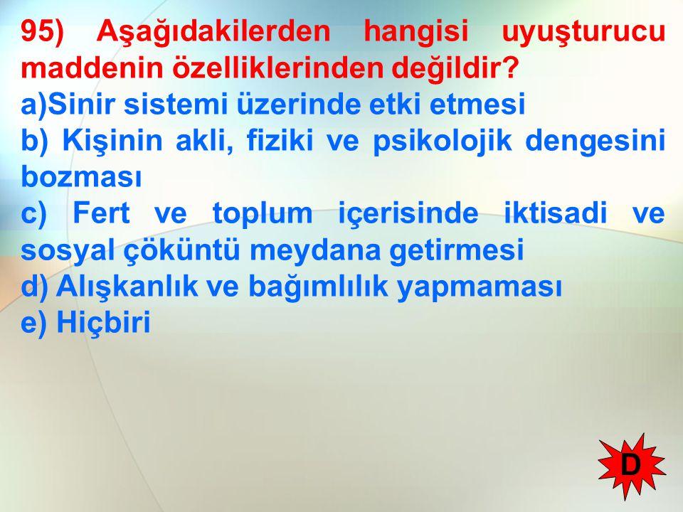 95) Aşağıdakilerden hangisi uyuşturucu maddenin özelliklerinden değildir? a)Sinir sistemi üzerinde etki etmesi b) Kişinin akli, fiziki ve psikolojik d