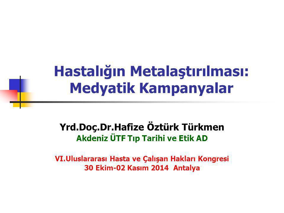 Hastalığın Metalaştırılması: Medyatik Kampanyalar Yrd.Doç.Dr.Hafize Öztürk Türkmen Akdeniz ÜTF Tıp Tarihi ve Etik AD VI.Uluslararası Hasta ve Çalışan