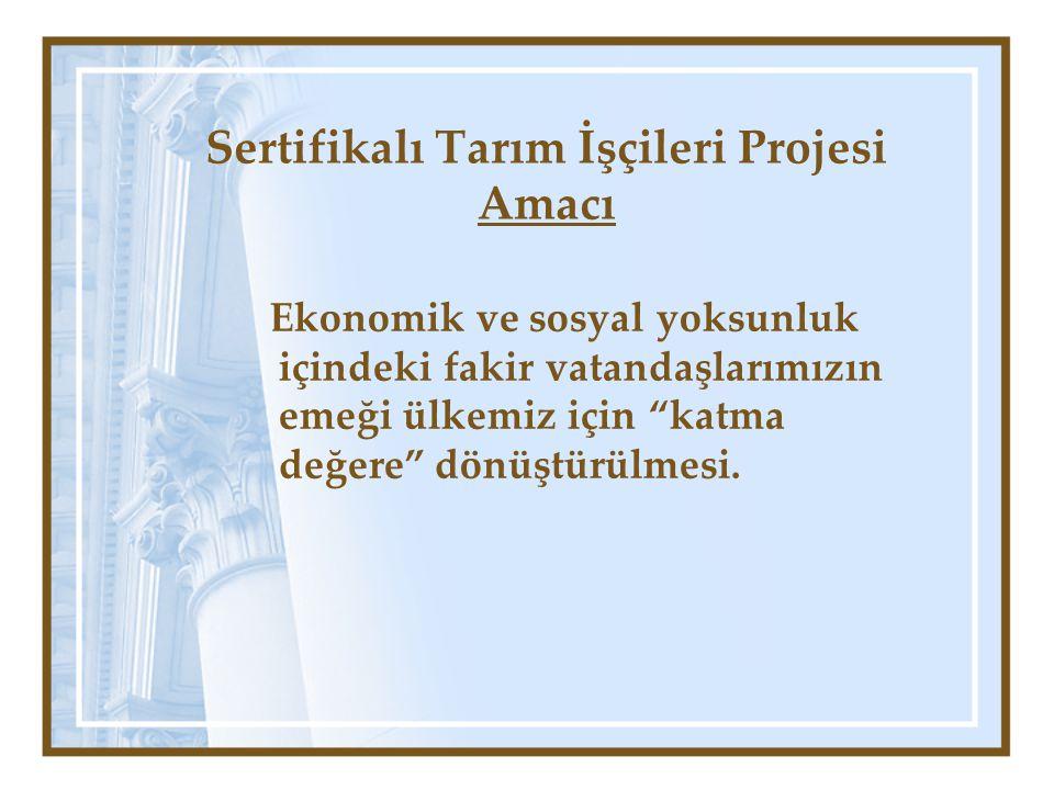 Sertifikalı Tarım İşçileri Projesi Amacı Ekonomik ve sosyal yoksunluk içindeki fakir vatandaşlarımızın emeği ülkemiz için katma değere dönüştürülmesi.