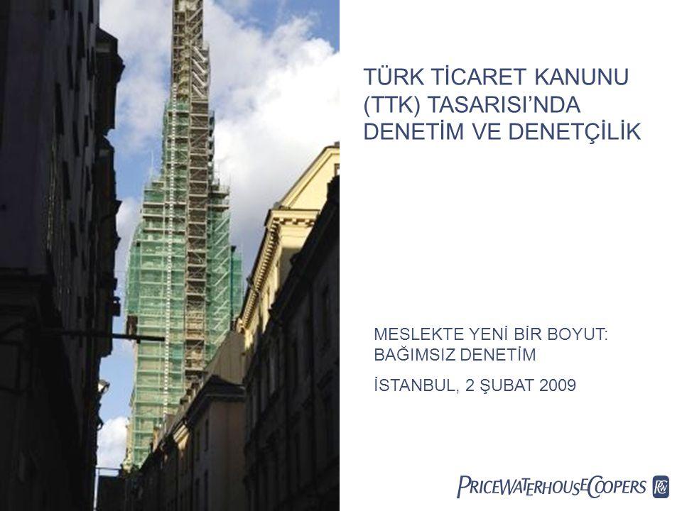  TÜRK TİCARET KANUNU (TTK) TASARISI'NDA DENETİM VE DENETÇİLİK MESLEKTE YENİ BİR BOYUT: BAĞIMSIZ DENETİM İSTANBUL, 2 ŞUBAT 2009