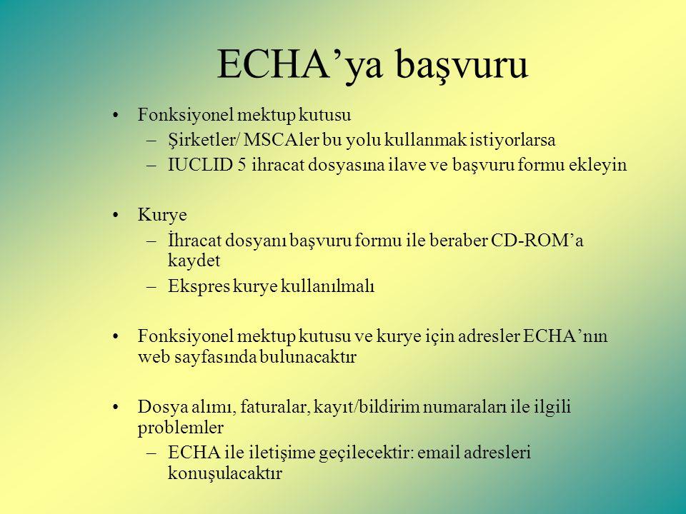 ECHA'ya başvuru Fonksiyonel mektup kutusu –Şirketler/ MSCAler bu yolu kullanmak istiyorlarsa –IUCLID 5 ihracat dosyasına ilave ve başvuru formu ekleyin Kurye –İhracat dosyanı başvuru formu ile beraber CD-ROM'a kaydet –Ekspres kurye kullanılmalı Fonksiyonel mektup kutusu ve kurye için adresler ECHA'nın web sayfasında bulunacaktır Dosya alımı, faturalar, kayıt/bildirim numaraları ile ilgili problemler –ECHA ile iletişime geçilecektir: email adresleri konuşulacaktır