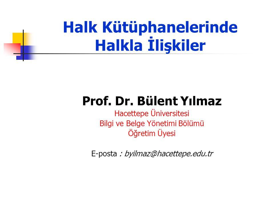 Halk Kütüphanelerinde Halkla İlişkiler Prof. Dr. Bülent Yılmaz Hacettepe Üniversitesi Bilgi ve Belge Yönetimi Bölümü Öğretim Üyesi E-posta : byilmaz@h