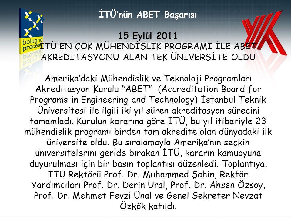 İTÜ'nün ABET Başarısı 15 Eylül 2011 İTÜ EN ÇOK MÜHENDİSLİK PROGRAMI İLE ABET AKREDİTASYONU ALAN TEK ÜNİVERSİTE OLDU Amerika'daki Mühendislik ve Teknoloji Programları Akreditasyon Kurulu ABET (Accreditation Board for Programs in Engineering and Technology) İstanbul Teknik Üniversitesi ile ilgili iki yıl süren akreditasyon sürecini tamamladı.
