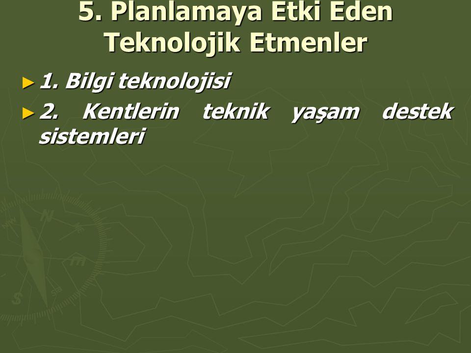 5. Planlamaya Etki Eden Teknolojik Etmenler ► 1. Bilgi teknolojisi ► 2. Kentlerin teknik yaşam destek sistemleri
