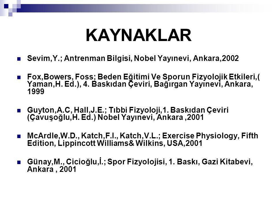KAYNAKLAR Sevim,Y.; Antrenman Bilgisi, Nobel Yayınevi, Ankara,2002 Fox,Bowers, Foss; Beden Eğitimi Ve Sporun Fizyolojik Etkileri,( Yaman,H. Ed.), 4. B