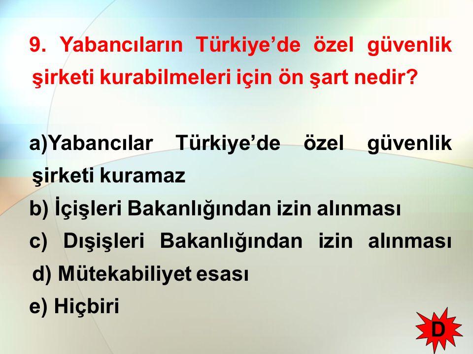 9. Yabancıların Türkiye'de özel güvenlik şirketi kurabilmeleri için ön şart nedir? a)Yabancılar Türkiye'de özel güvenlik şirketi kuramaz b) İçişleri B