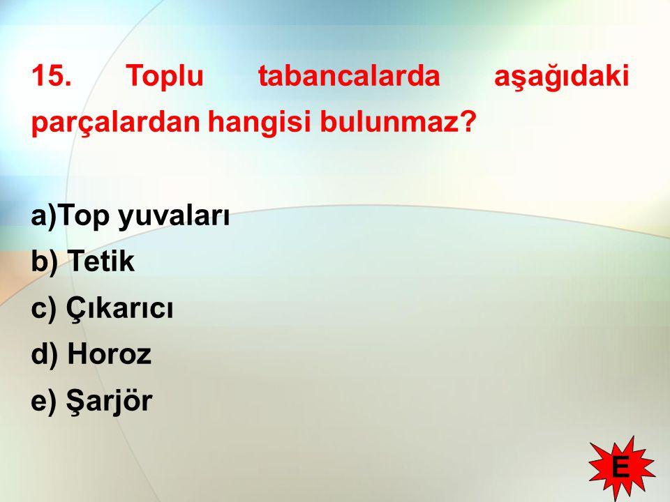 15. Toplu tabancalarda aşağıdaki parçalardan hangisi bulunmaz? a)Top yuvaları b) Tetik c) Çıkarıcı d) Horoz e) Şarjör E