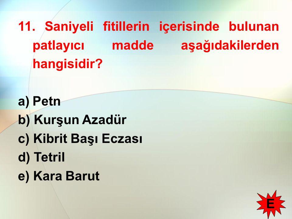 11. Saniyeli fitillerin içerisinde bulunan patlayıcı madde aşağıdakilerden hangisidir? a)Petn b) Kurşun Azadür c) Kibrit Başı Eczası d) Tetril e) Kara