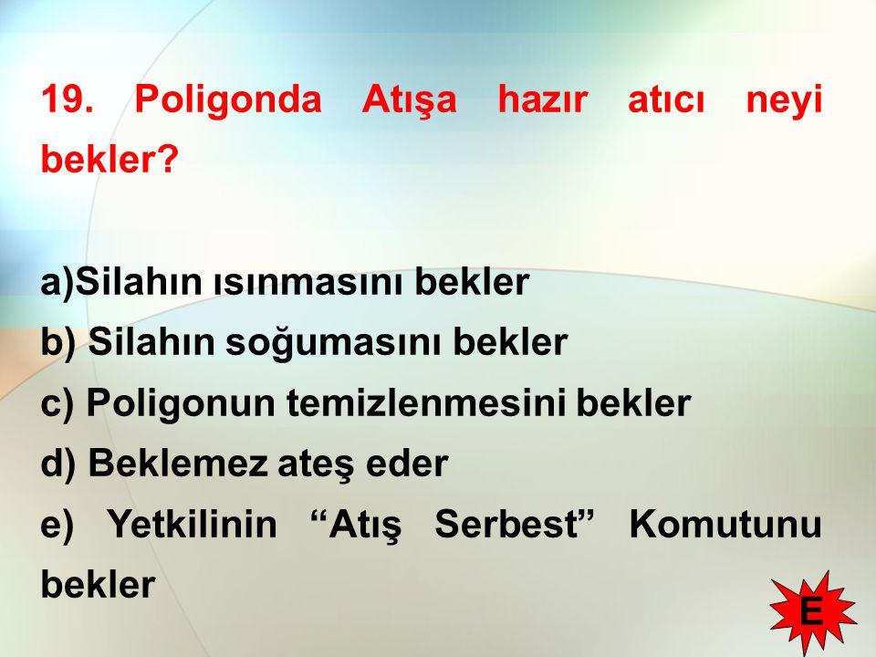 19. Poligonda Atışa hazır atıcı neyi bekler? a)Silahın ısınmasını bekler b) Silahın soğumasını bekler c) Poligonun temizlenmesini bekler d) Beklemez a