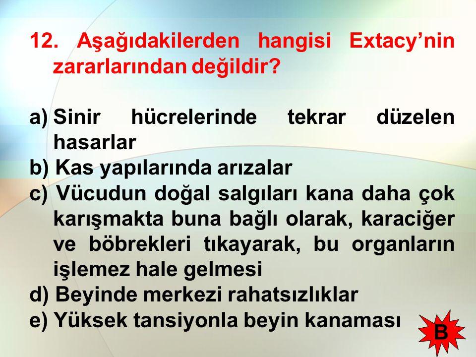 12. Aşağıdakilerden hangisi Extacy'nin zararlarından değildir? a)Sinir hücrelerinde tekrar düzelen hasarlar b) Kas yapılarında arızalar c) Vücudun doğ