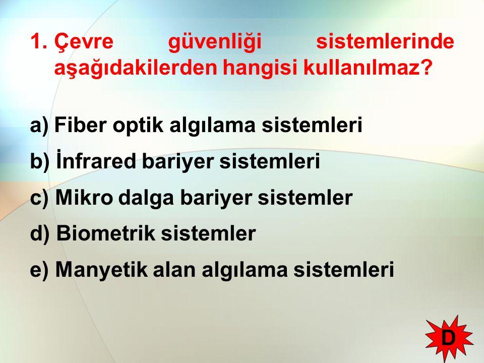 1.Çevre güvenliği sistemlerinde aşağıdakilerden hangisi kullanılmaz? a)Fiber optik algılama sistemleri b) İnfrared bariyer sistemleri c) Mikro dalga b