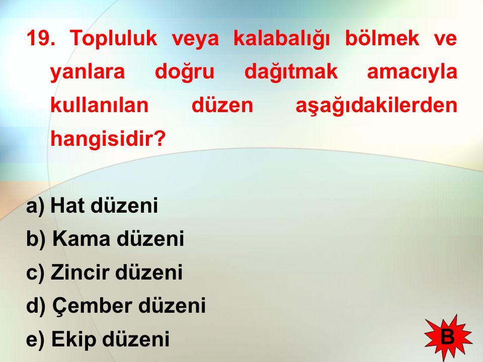 19. Topluluk veya kalabalığı bölmek ve yanlara doğru dağıtmak amacıyla kullanılan düzen aşağıdakilerden hangisidir? a)Hat düzeni b) Kama düzeni c) Zin