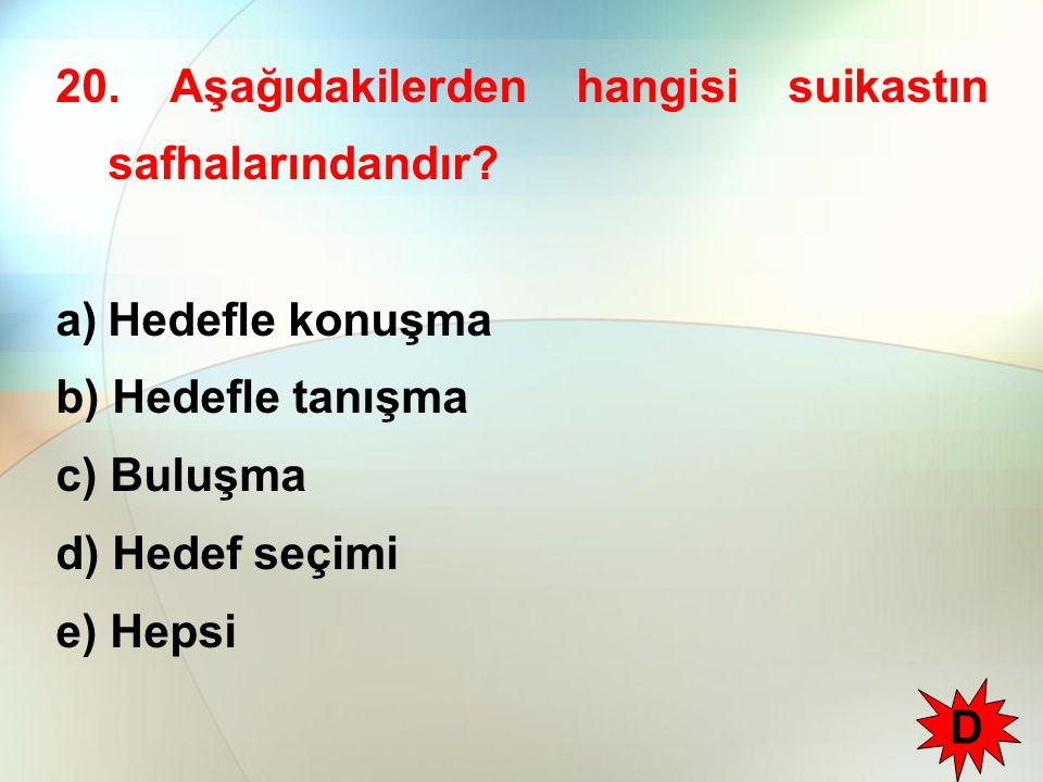 20. Aşağıdakilerden hangisi suikastın safhalarındandır? a)Hedefle konuşma b) Hedefle tanışma c) Buluşma d) Hedef seçimi e) Hepsi D