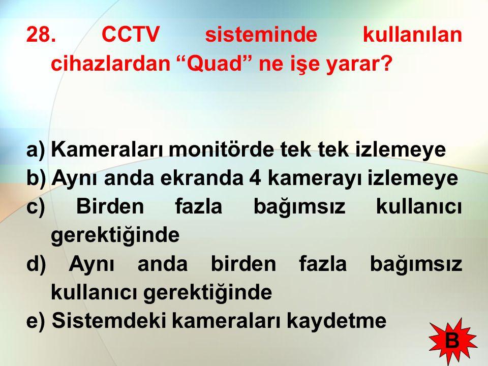 """28. CCTV sisteminde kullanılan cihazlardan """"Quad"""" ne işe yarar? a)Kameraları monitörde tek tek izlemeye b) Aynı anda ekranda 4 kamerayı izlemeye c) Bi"""