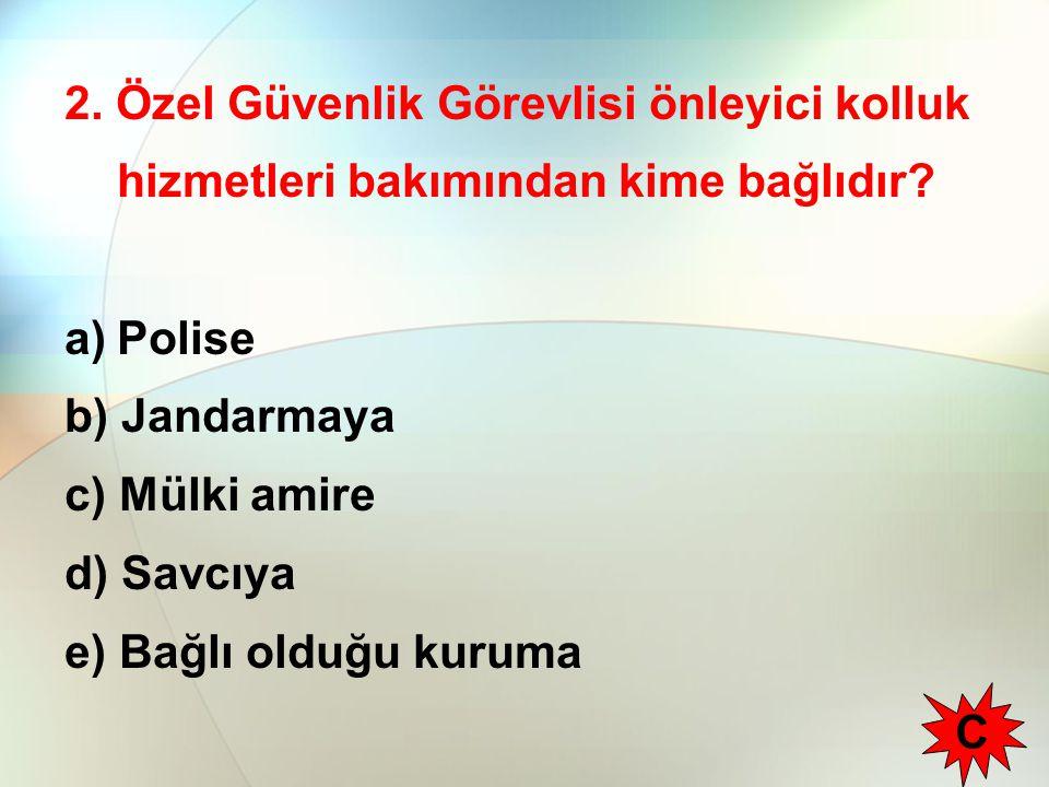 2. Özel Güvenlik Görevlisi önleyici kolluk hizmetleri bakımından kime bağlıdır? a)Polise b) Jandarmaya c) Mülki amire d) Savcıya e) Bağlı olduğu kurum